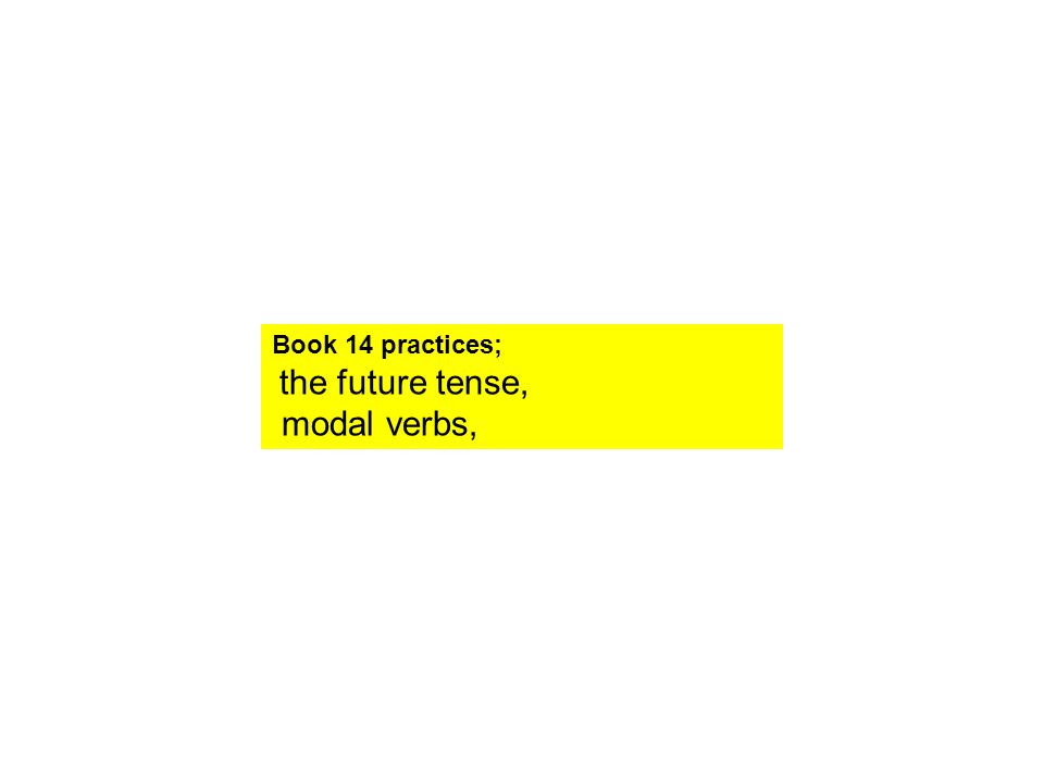 Book 14 practices; the future tense, modal verbs,