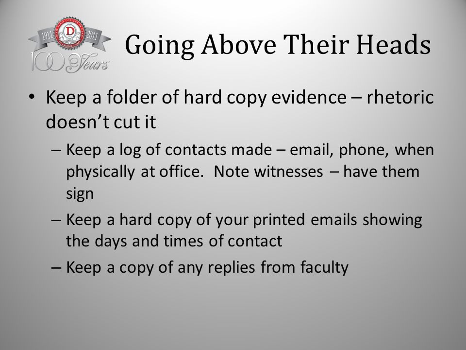 Going Above Their Heads Keep a folder of hard copy evidence – rhetoric doesn't cut it – Keep a log of contacts made – email, phone, when physically at