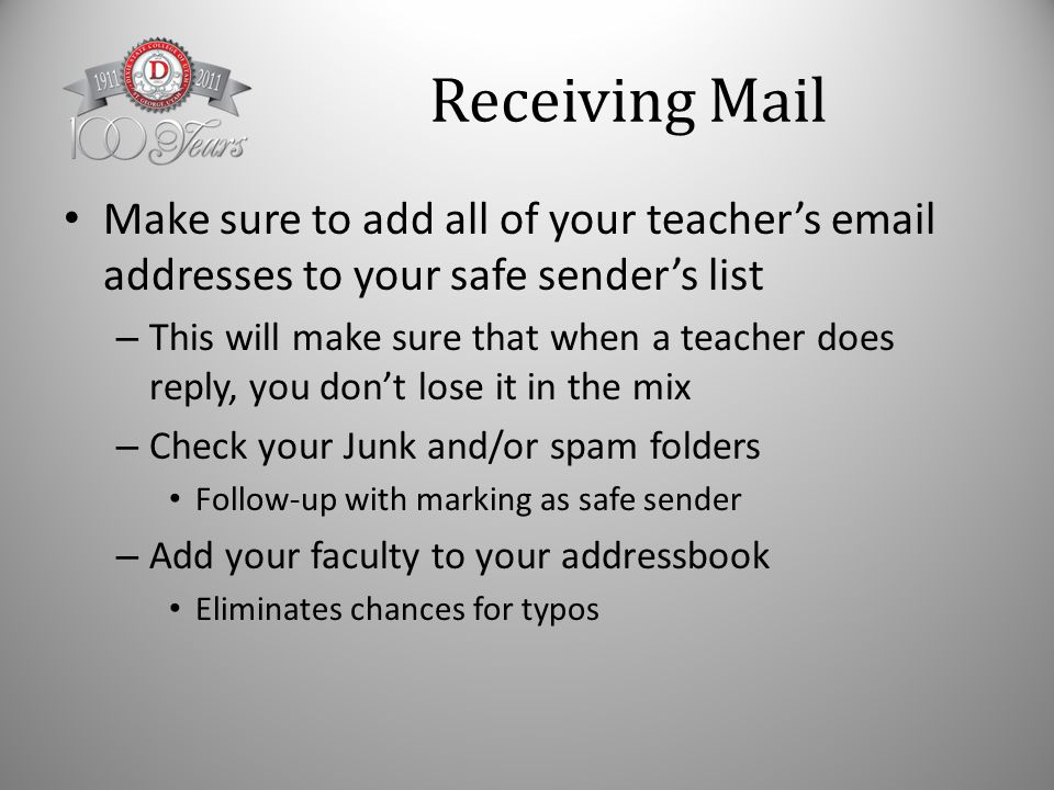 Receiving Mail Make sure to add all of your teacher's email addresses to your safe sender's list – This will make sure that when a teacher does reply, you don't lose it in the mix – Check your Junk and/or spam folders Follow-up with marking as safe sender – Add your faculty to your addressbook Eliminates chances for typos