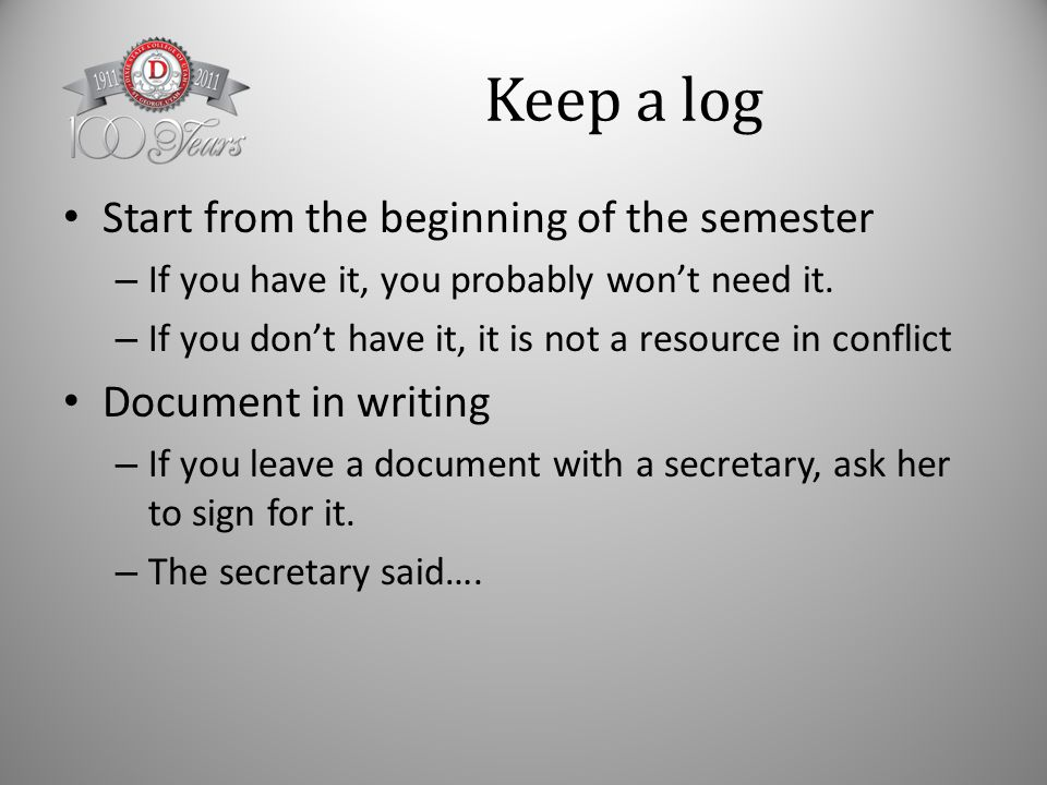Keep a log Start from the beginning of the semester – If you have it, you probably won't need it.