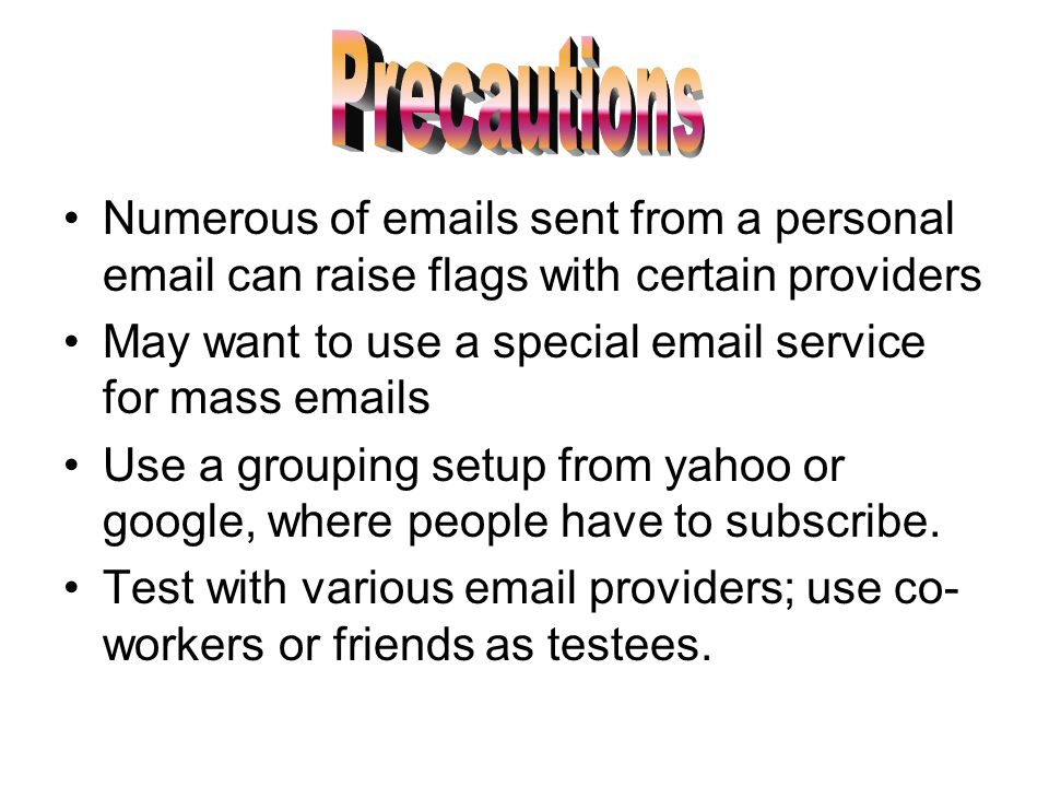 Numerous of emails sent from a personal email can raise flags with certain providers May want to use a special email service for mass emails Use a grouping setup from yahoo or google, where people have to subscribe.