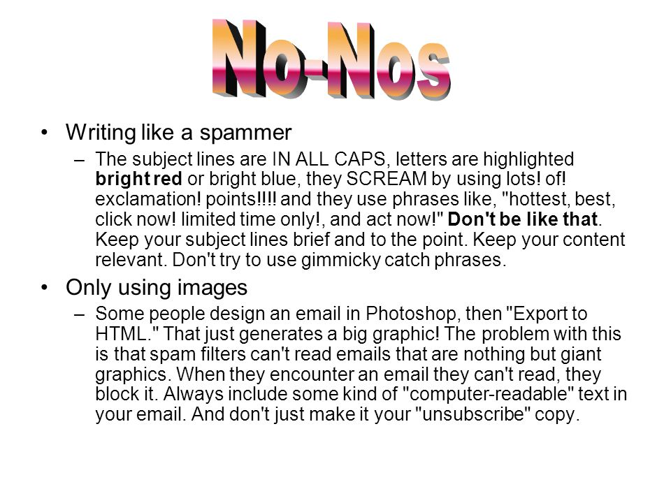 Writing like a spammer –The subject lines are IN ALL CAPS, letters are highlighted bright red or bright blue, they SCREAM by using lots! of! exclamati