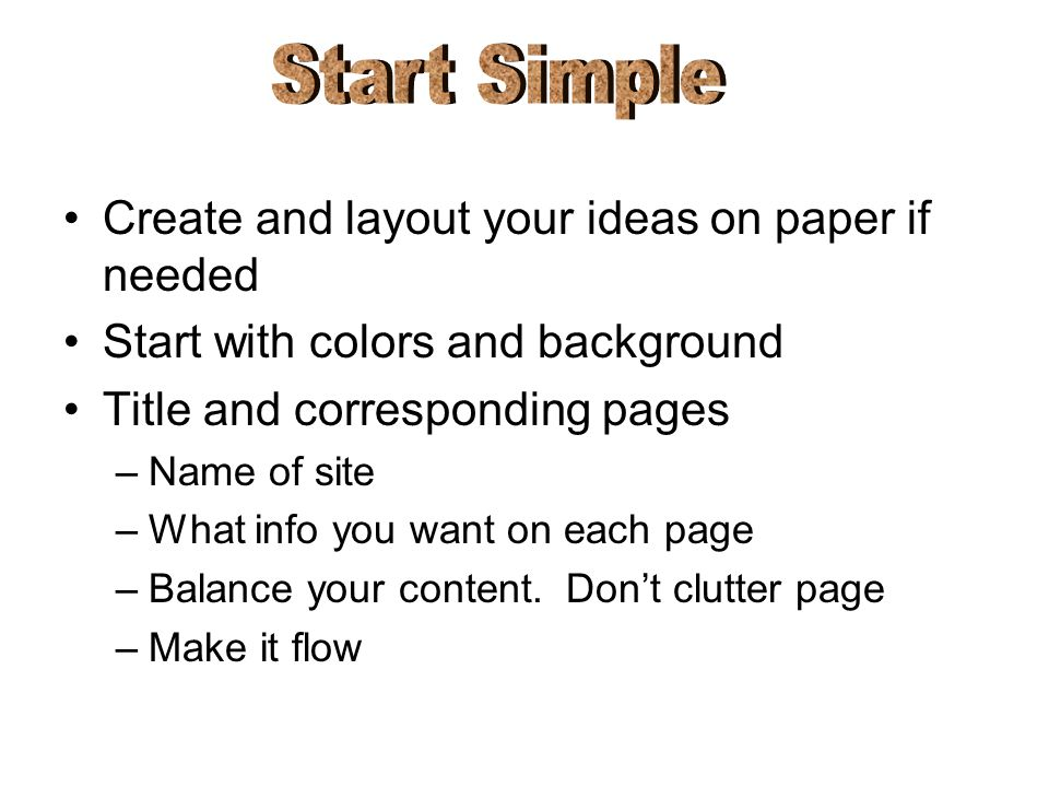 Create and layout your ideas on paper if needed Start with colors and background Title and corresponding pages –Name of site –What info you want on ea