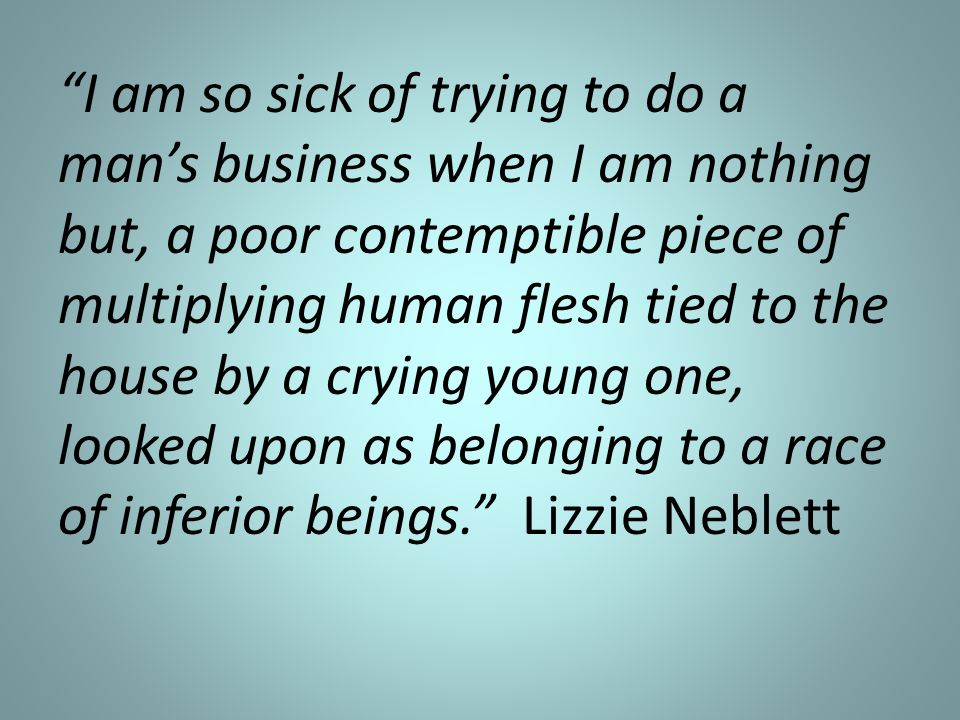 I am so sick of trying to do a man's business when I am nothing but, a poor contemptible piece of multiplying human flesh tied to the house by a crying young one, looked upon as belonging to a race of inferior beings. Lizzie Neblett