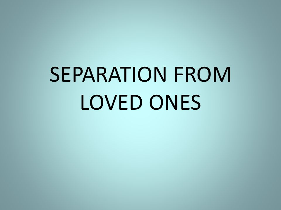 SEPARATION FROM LOVED ONES