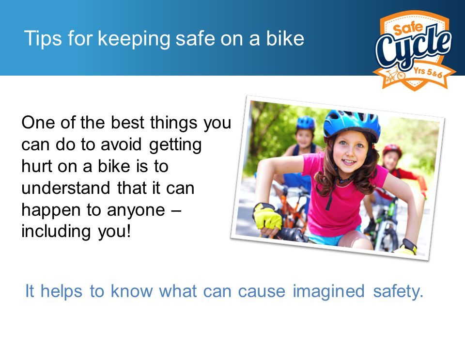 Tips for keeping safe on a bike One of the best things you can do to avoid getting hurt on a bike is to understand that it can happen to anyone – including you.
