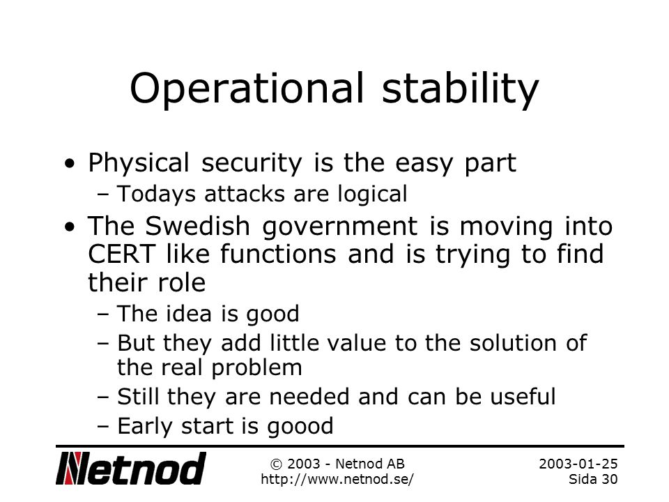 2003-01-25 Sida 29 © 2003 - Netnod AB http://www.netnod.se/ Operational stability Netnod was to some extent created out of the needs for stable Internet in Sweden –The physical exchange is located in caves owned by the government –But they have no control over it Gov and we where concerned about physical security –As far as I know unique - which have proved to be useful