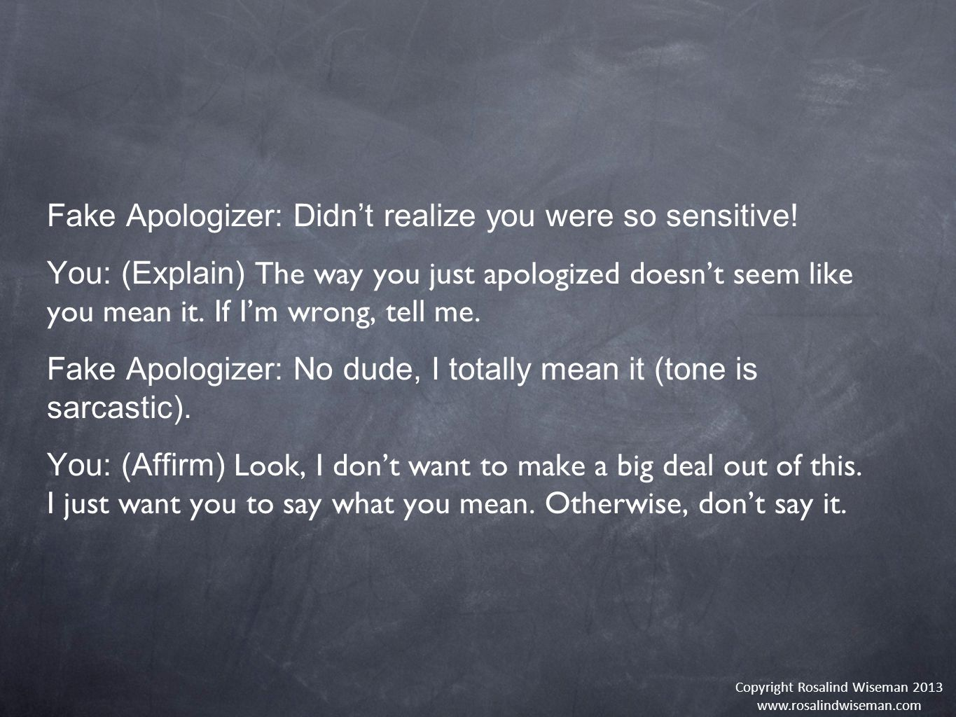 Copyright Rosalind Wiseman 2013 www.rosalindwiseman.com Fake Apologizer: Didn't realize you were so sensitive.