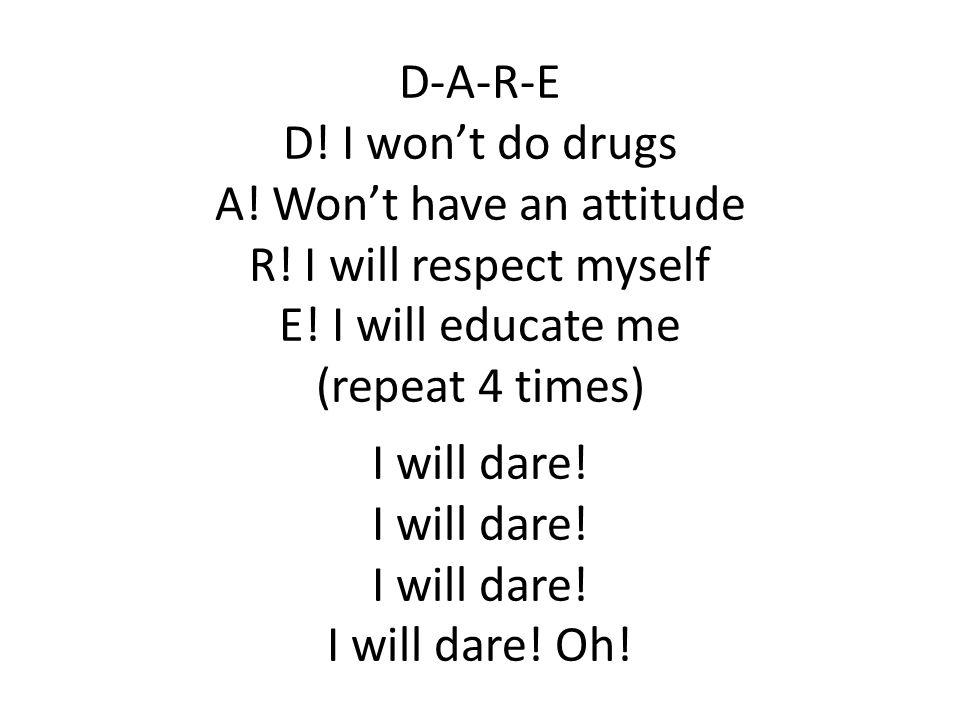 D-A-R-E D! I won't do drugs A! Won't have an attitude R! I will respect myself E! I will educate me (repeat 4 times) I will dare! I will dare! I will