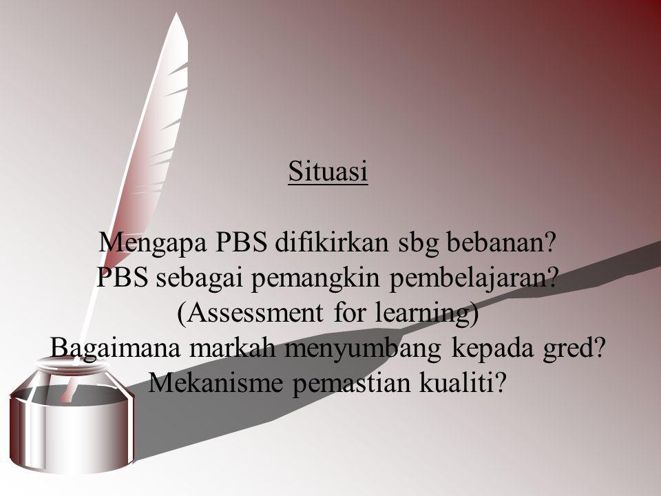 Situasi Mengapa PBS difikirkan sbg bebanan? PBS sebagai pemangkin pembelajaran? (Assessment for learning) Bagaimana markah menyumbang kepada gred? Mek