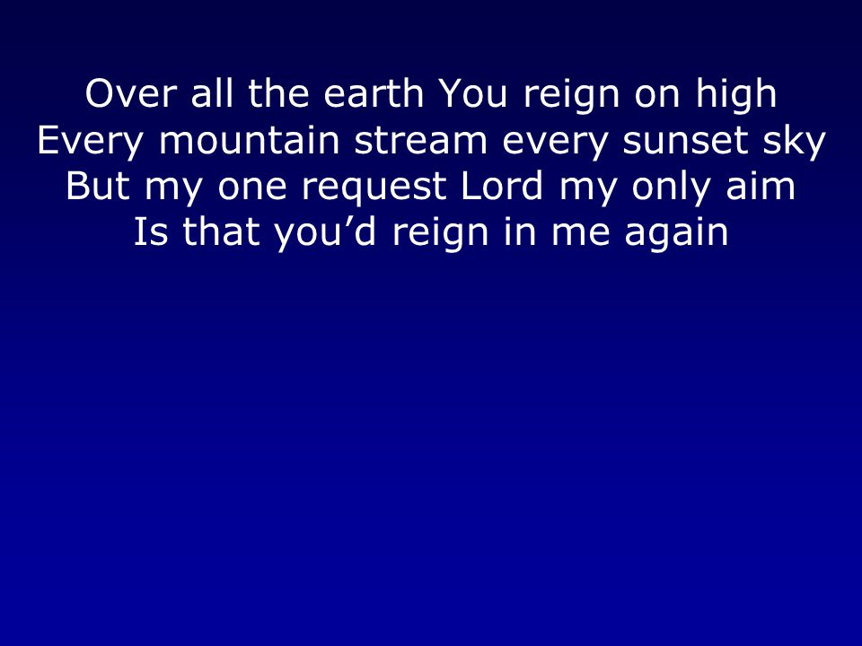 Over all the earth You reign on high Every mountain stream every sunset sky But my one request Lord my only aim Is that you'd reign in me again