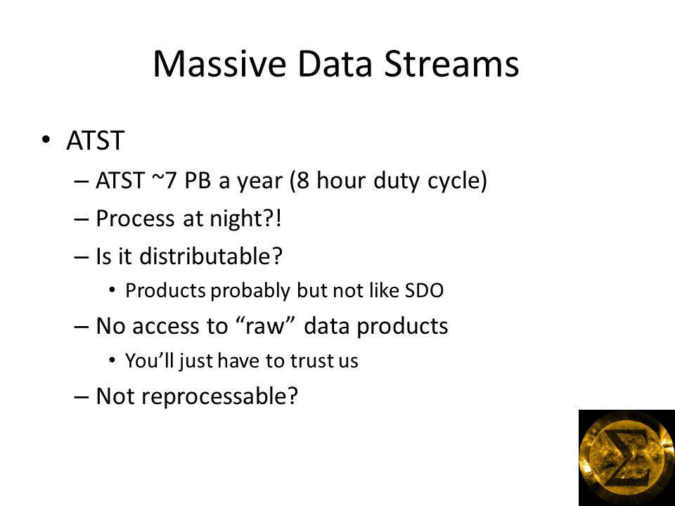 Massive Data Streams ATST – ATST ~7 PB a year (8 hour duty cycle) – Process at night .