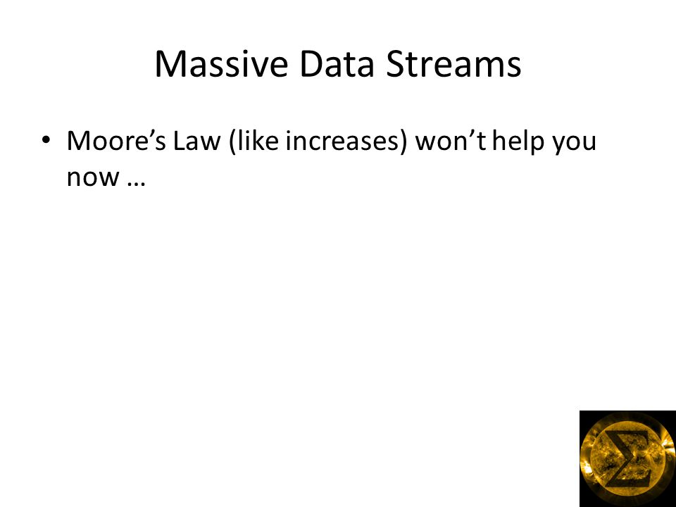 Massive Data Streams Moore's Law (like increases) won't help you now …