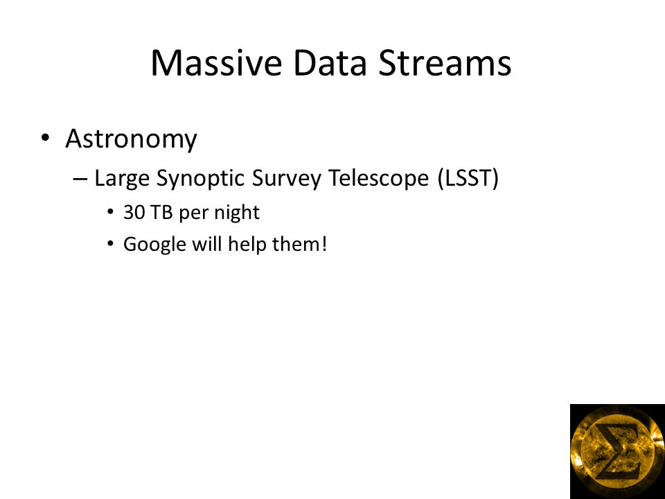 Massive Data Streams Astronomy – Large Synoptic Survey Telescope (LSST) 30 TB per night Google will help them!