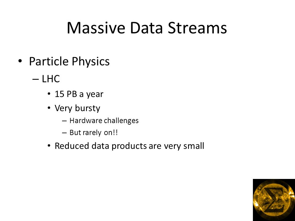 Massive Data Streams Particle Physics – LHC 15 PB a year Very bursty – Hardware challenges – But rarely on!.