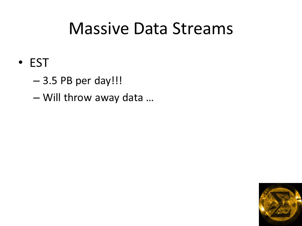 Massive Data Streams EST – 3.5 PB per day!!! – Will throw away data …