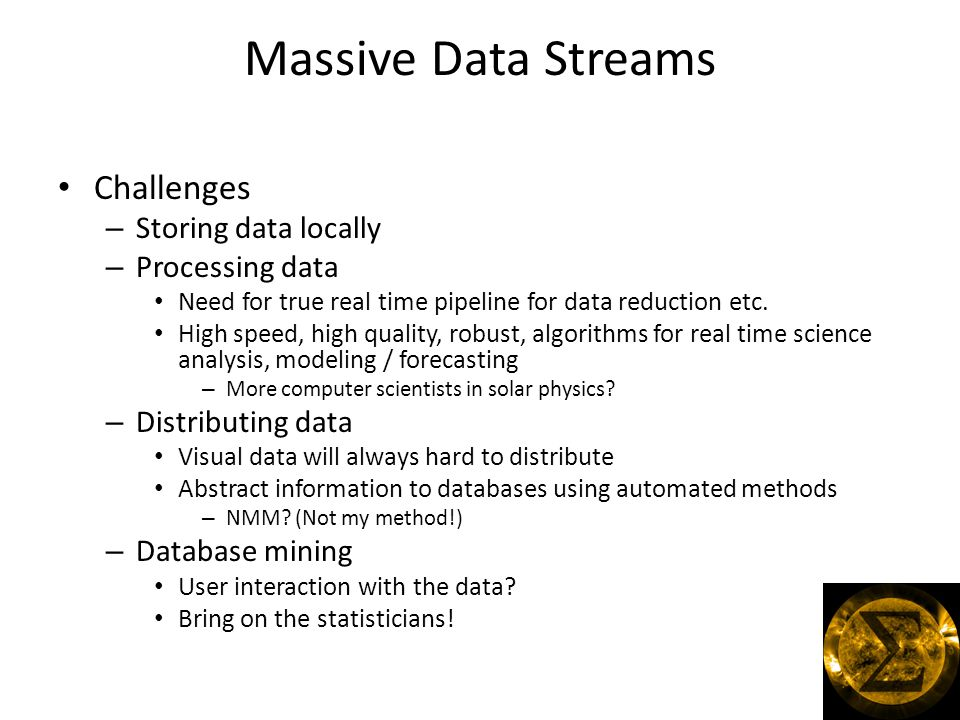 Massive Data Streams Challenges – Storing data locally – Processing data Need for true real time pipeline for data reduction etc.