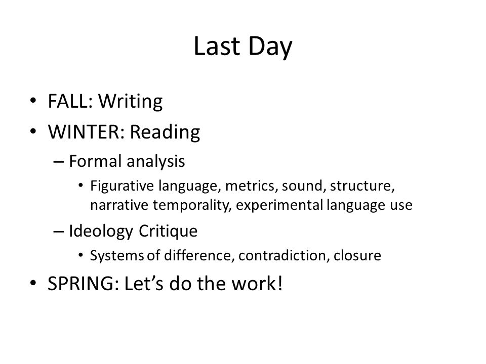 Last Day FALL: Writing WINTER: Reading – Formal analysis Figurative language, metrics, sound, structure, narrative temporality, experimental language use – Ideology Critique Systems of difference, contradiction, closure SPRING: Let's do the work!