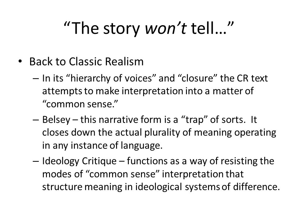 The story won't tell… Back to Classic Realism – In its hierarchy of voices and closure the CR text attempts to make interpretation into a matter of common sense. – Belsey – this narrative form is a trap of sorts.