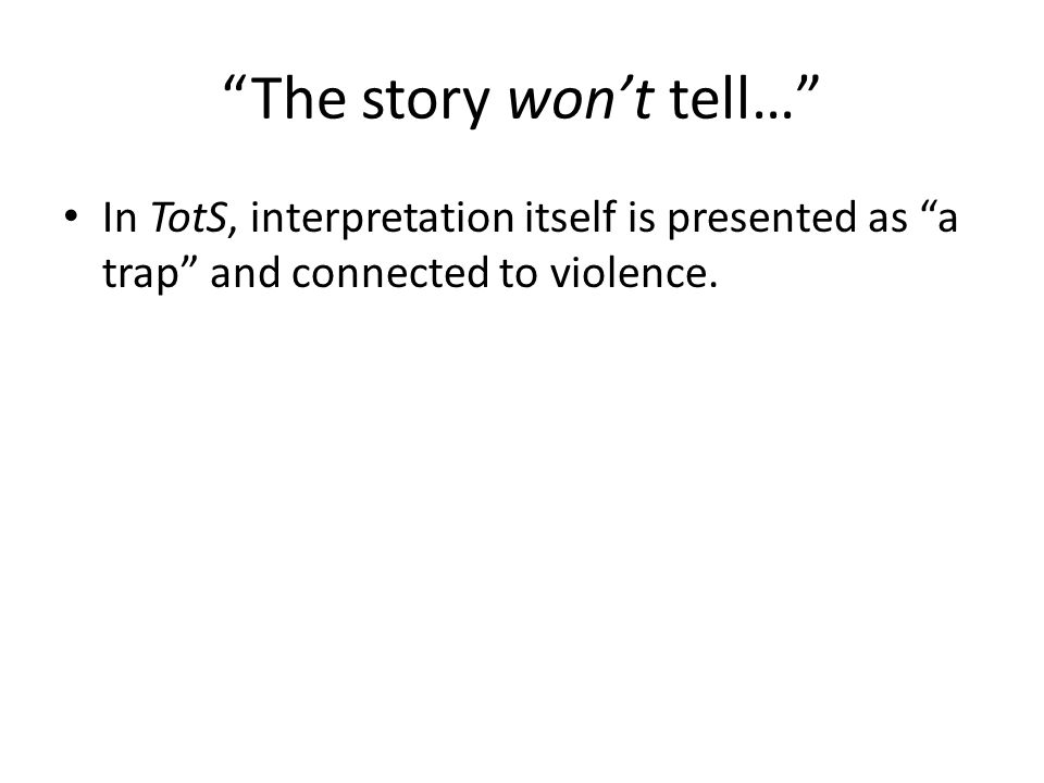 The story won't tell… In TotS, interpretation itself is presented as a trap and connected to violence.