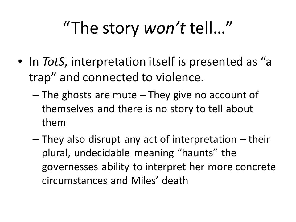 TToS as an Interpretive Trap Every signifier of incrimination or corruption is unstable – The children's silence is evidence of both their innocence and their conspiracy – Quint crosses class boundaries of authority (like the governess?) – Ms.