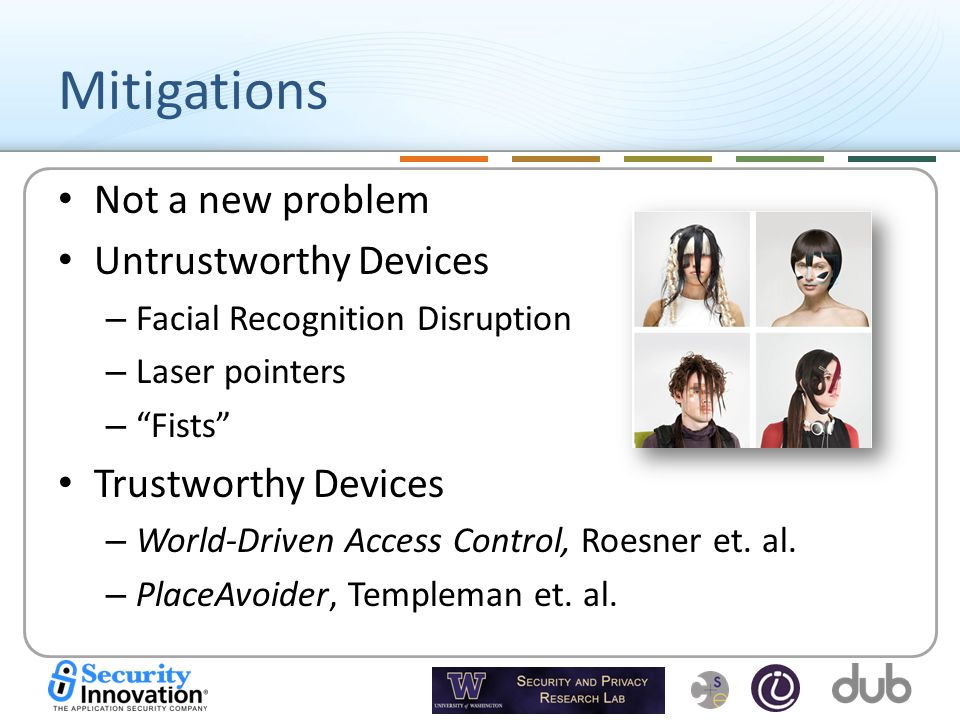 Mitigations Not a new problem Untrustworthy Devices – Facial Recognition Disruption – Laser pointers – Fists Trustworthy Devices – World-Driven Access Control, Roesner et.