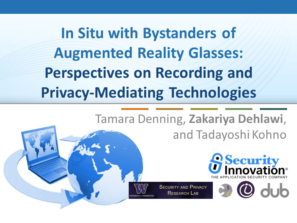 In Situ with Bystanders of Augmented Reality Glasses: Perspectives on Recording and Privacy-Mediating Technologies Tamara Denning, Zakariya Dehlawi, and Tadayoshi Kohno