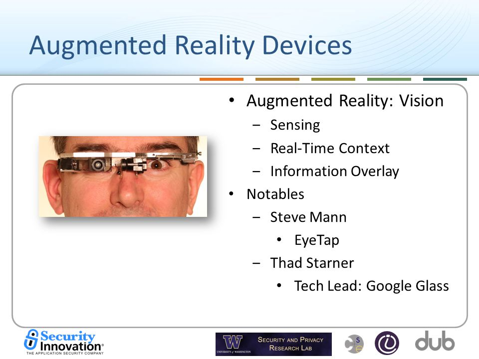 Augmented Reality Devices Augmented Reality: Vision ‒Sensing ‒Real-Time Context ‒Information Overlay Notables ‒Steve Mann EyeTap ‒Thad Starner Tech Lead: Google Glass