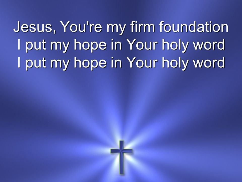 Jesus, You re my firm foundation I put my hope in Your holy word
