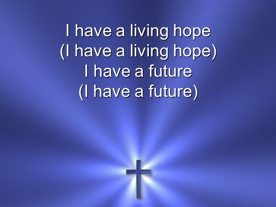 I have a living hope (I have a living hope) I have a future (I have a future)