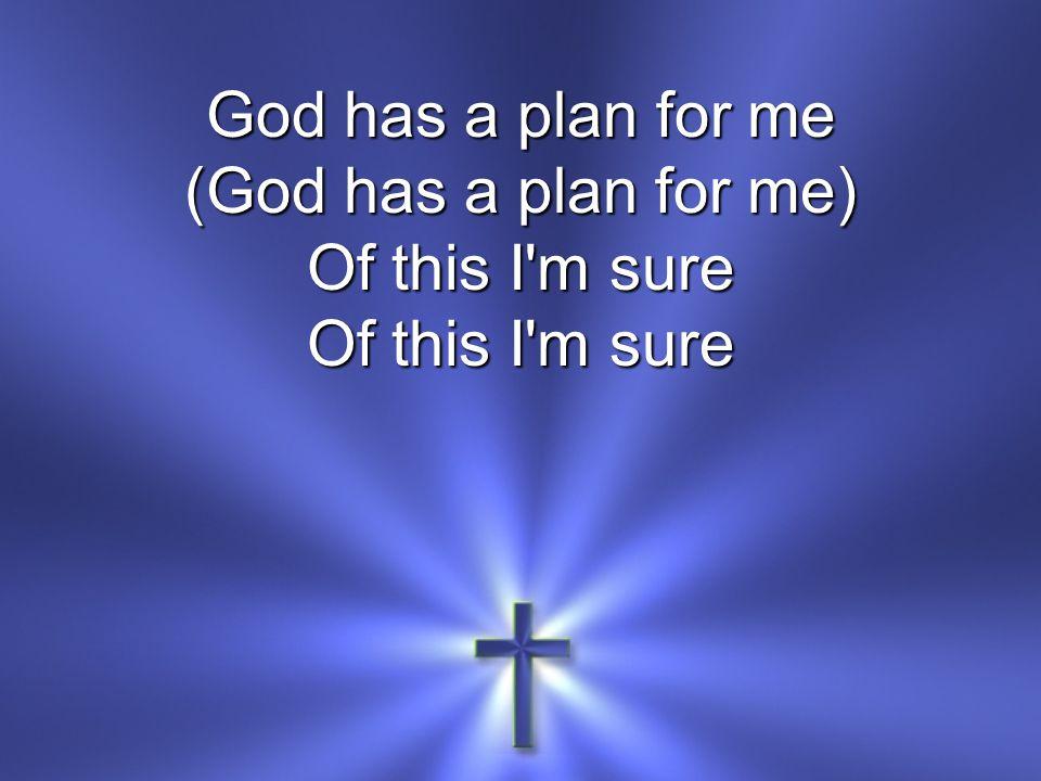 God has a plan for me (God has a plan for me) Of this I'm sure