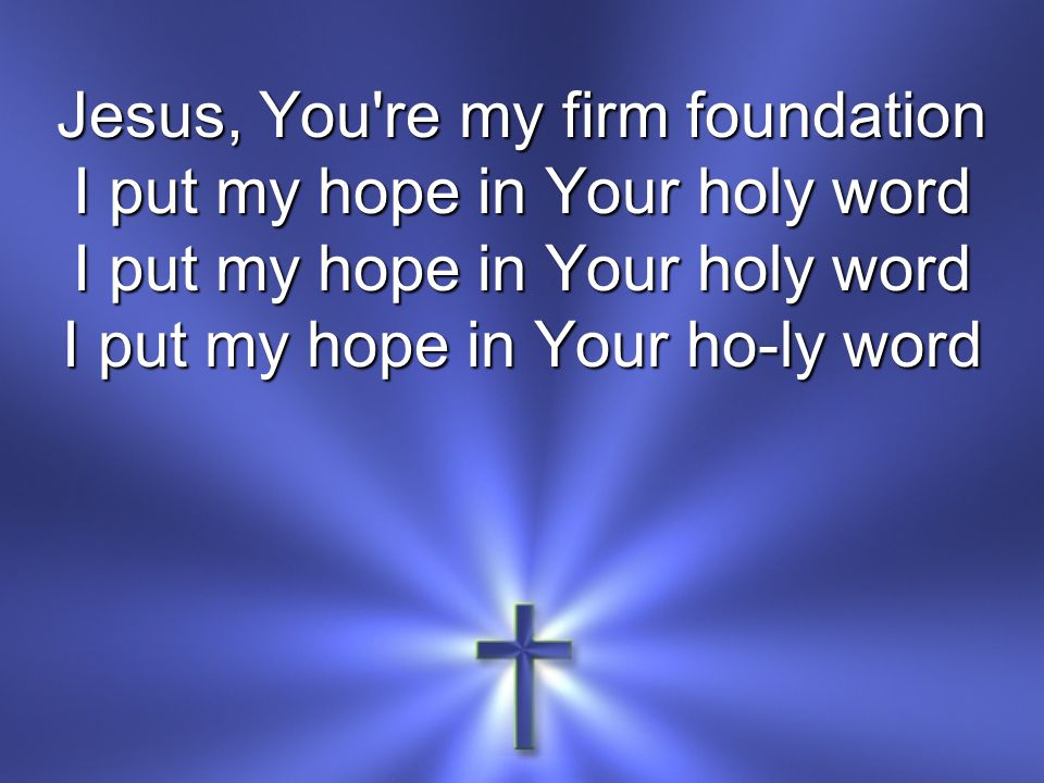Jesus, You re my firm foundation I put my hope in Your holy word I put my hope in Your ho-ly word
