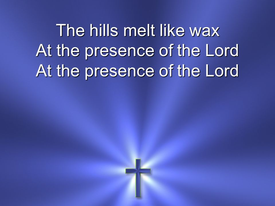 The hills melt like wax At the presence of the Lord
