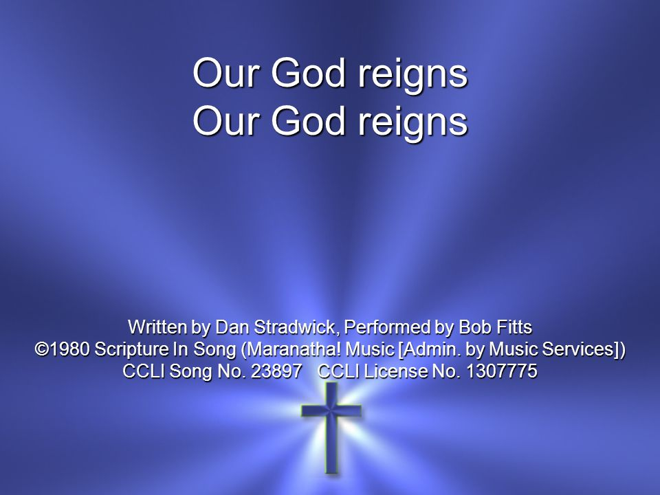 Our God reigns Written by Dan Stradwick, Performed by Bob Fitts ©1980 Scripture In Song (Maranatha.