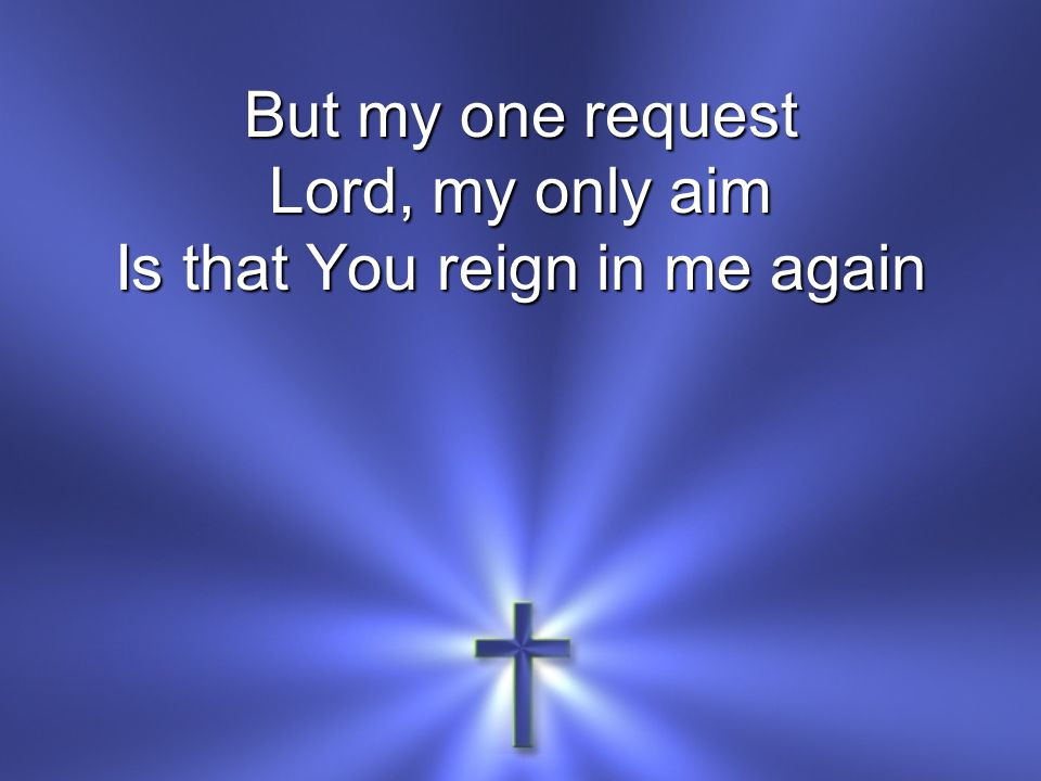 But my one request Lord, my only aim Is that You reign in me again