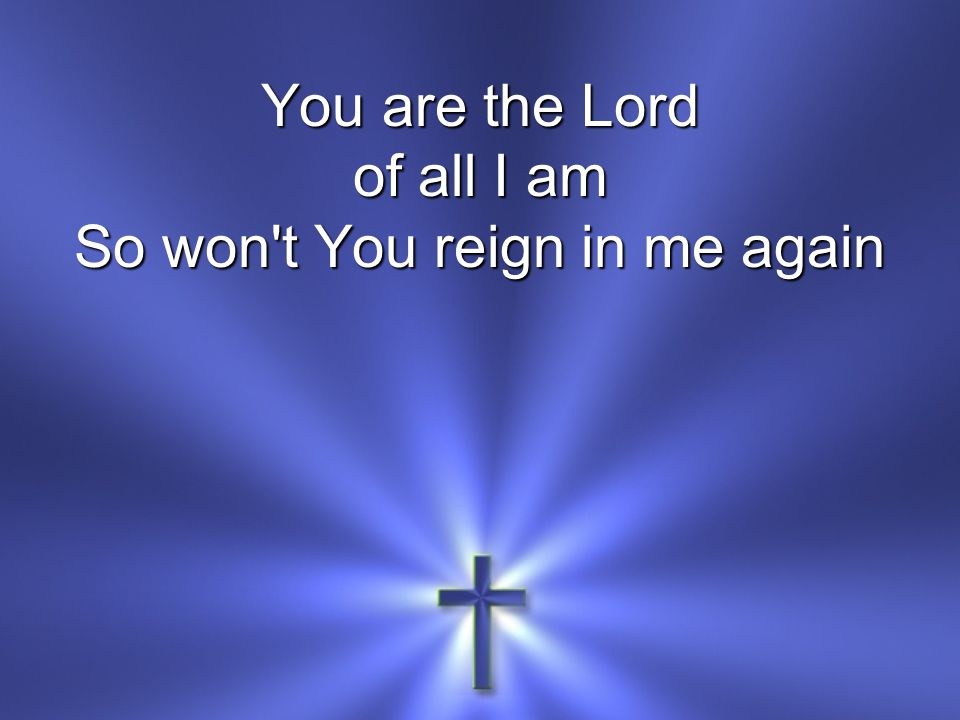 You are the Lord of all I am So won t You reign in me again