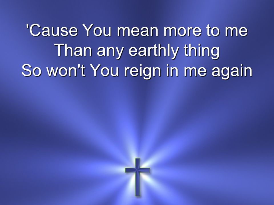 Cause You mean more to me Than any earthly thing So won t You reign in me again