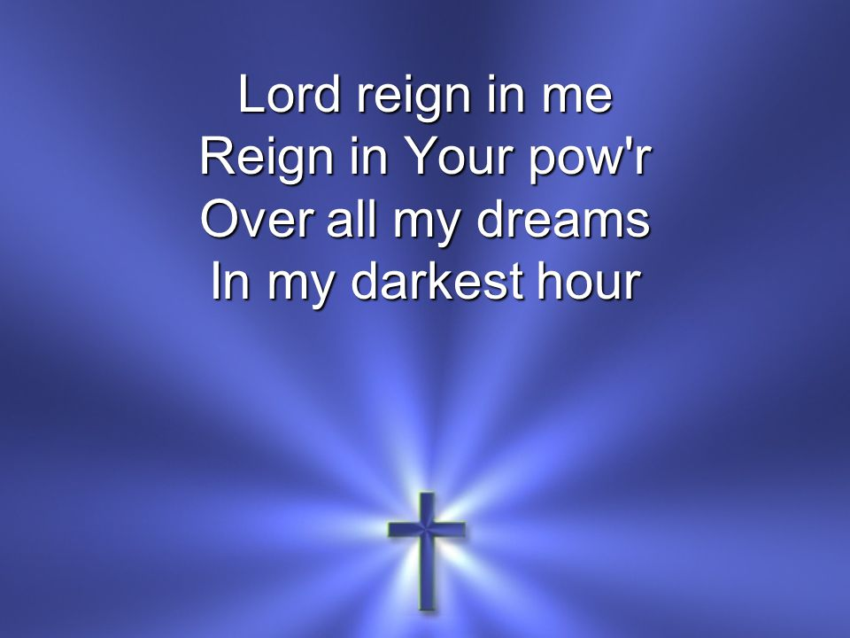 Lord reign in me Reign in Your pow r Over all my dreams In my darkest hour