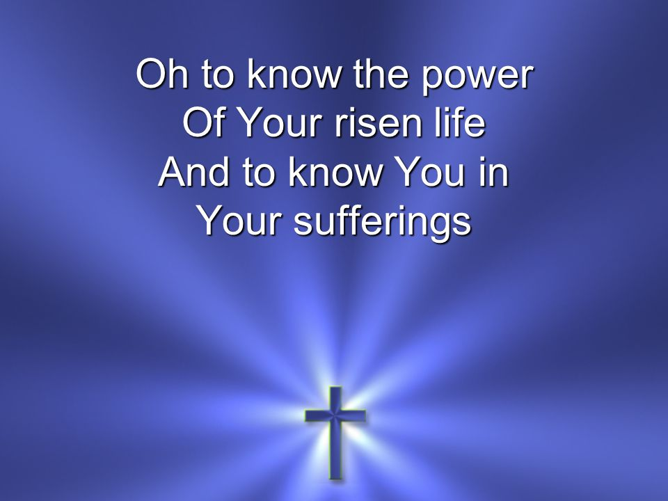Oh to know the power Of Your risen life And to know You in Your sufferings