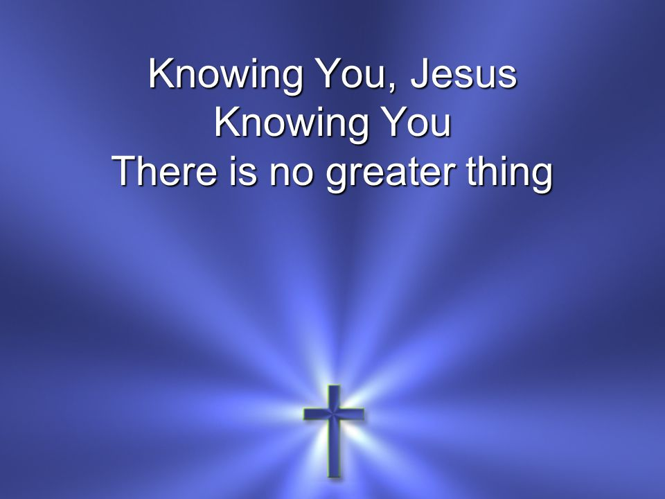Knowing You, Jesus Knowing You There is no greater thing