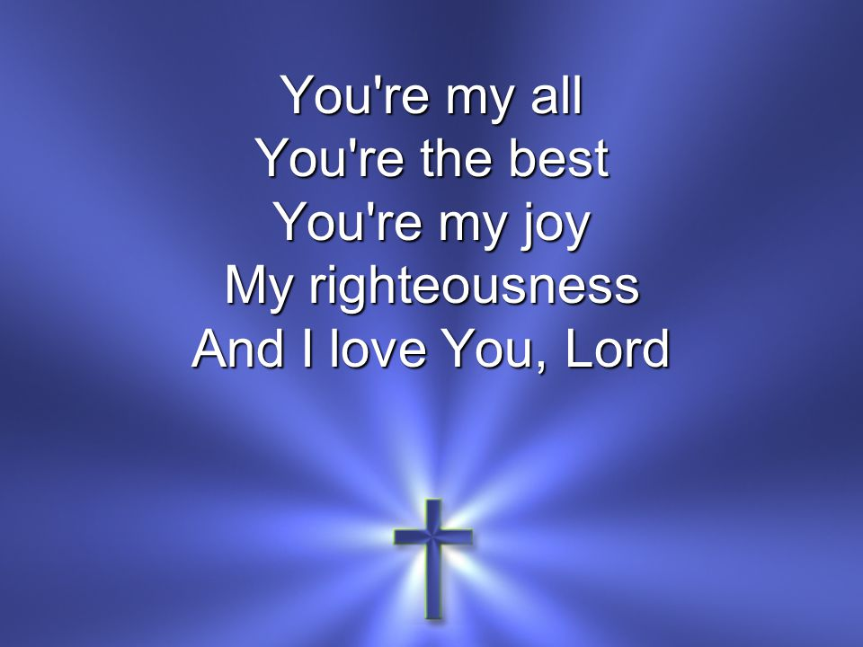 You re my all You re the best You re my joy My righteousness And I love You, Lord