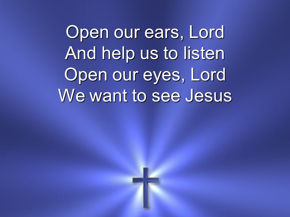 Open our ears, Lord And help us to listen Open our eyes, Lord We want to see Jesus