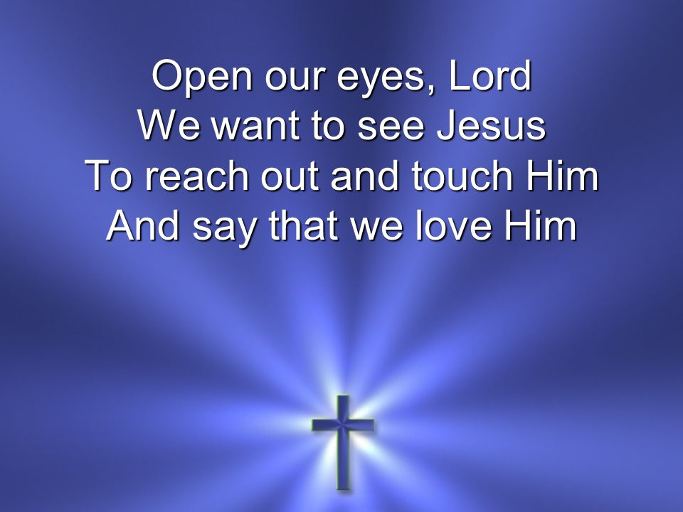 Open our eyes, Lord We want to see Jesus To reach out and touch Him And say that we love Him