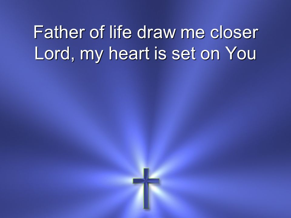 Father of life draw me closer Lord, my heart is set on You