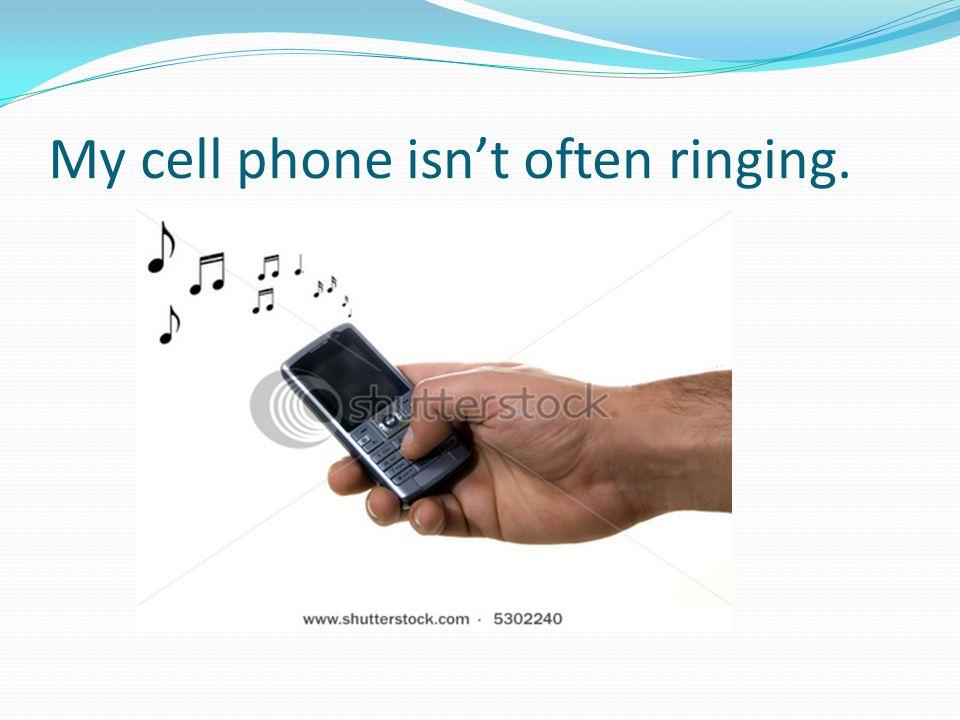 My cell phone isn't often ringing.