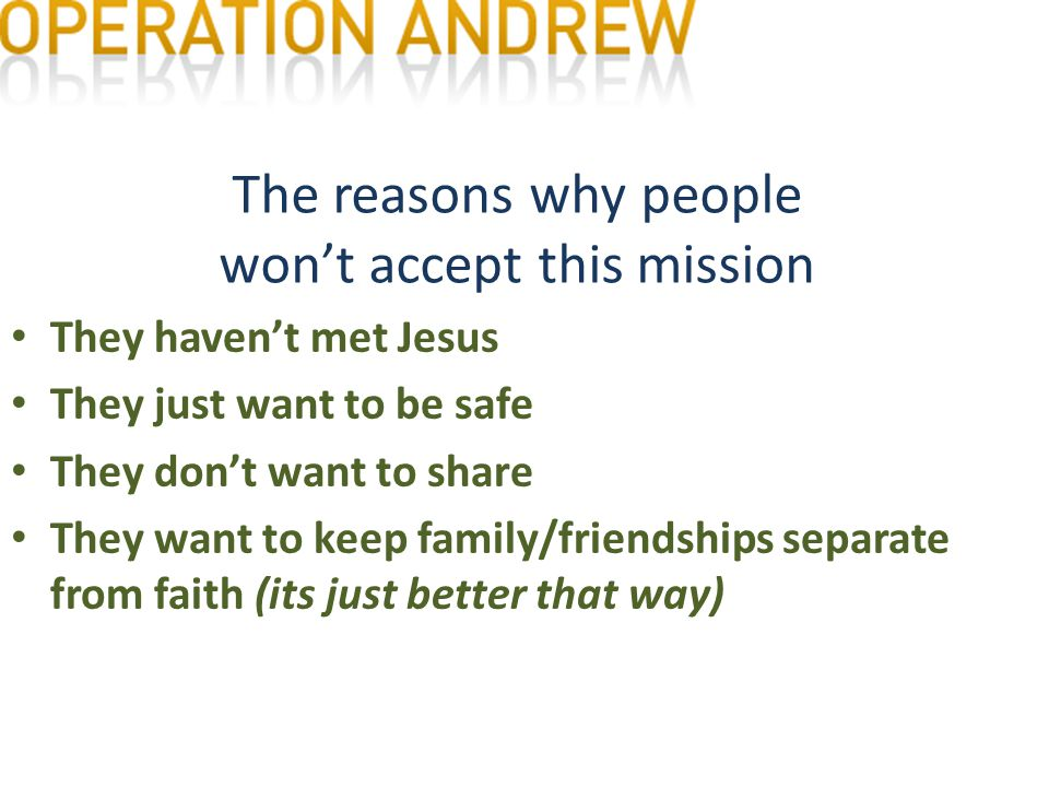 The reasons why people won't accept this mission They haven't met Jesus They just want to be safe They don't want to share They want to keep family/friendships separate from faith (its just better that way)