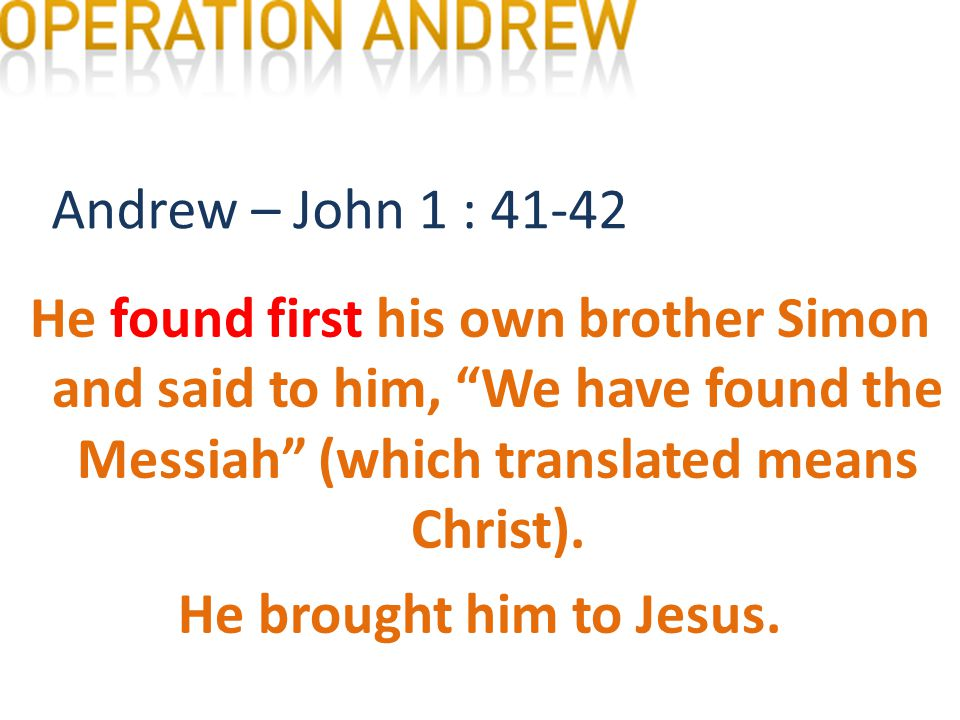 Andrew – John 1 : 41-42 He found first his own brother Simon and said to him, We have found the Messiah (which translated means Christ).