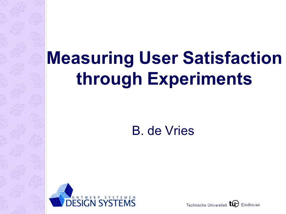 Eindhoven Technische Universiteit Measuring User Satisfaction through Experiments B. de Vries