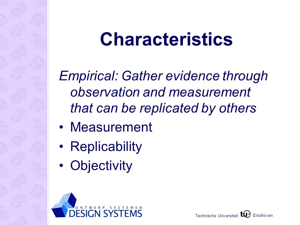 Eindhoven Technische Universiteit Characteristics Empirical: Gather evidence through observation and measurement that can be replicated by others Measurement Replicability Objectivity