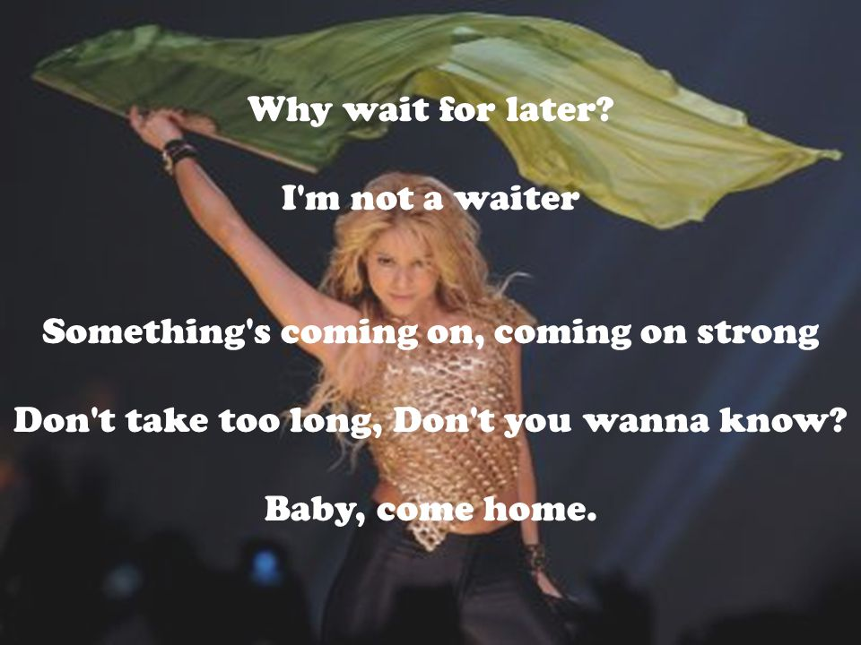 Why wait for later? I'm not a waiter Something's coming on, coming on strong Don't take too long, Don't you wanna know? Baby, come home.